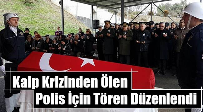 Kalp krizinden ölen polis için tören düzenlendi