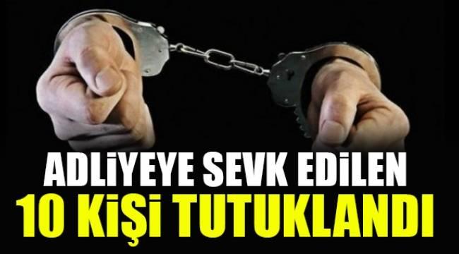 Adliyeye sevk edilen 10 kişi tutuklandı