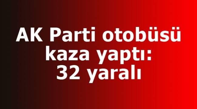AK Parti otobüsü kaza yaptı: 32 yaralı