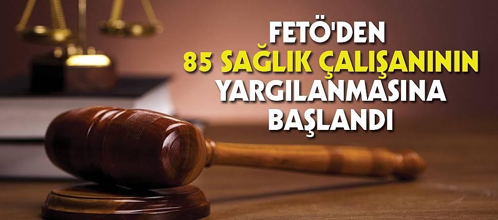 FETÖ'den 85 sağlık çalışanının yargılanmasına başlandı