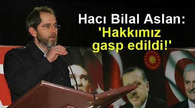 Hacı Bilal Aslan: 'Hakkımız gasp edildi!'