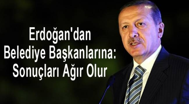 Erdoğan'dan Belediye Başkanlarına: Sonuçları Ağır Olur