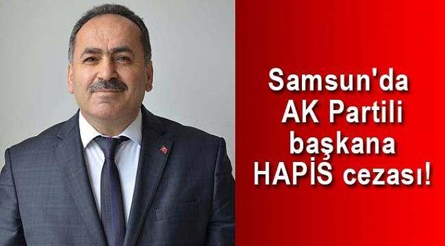 Samsun'da AK Partili başkana HAPİS cezası!