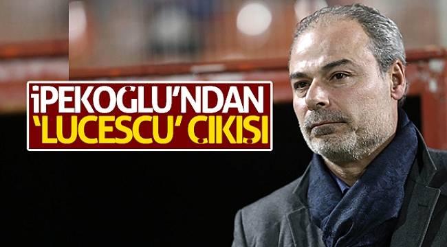 Engin İpekoğlu'ndan 'Lucescu' çıkışı