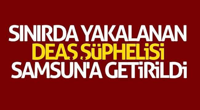 Sınırda yakalanan DEAŞ şüphelisi Samsun'a getirildi