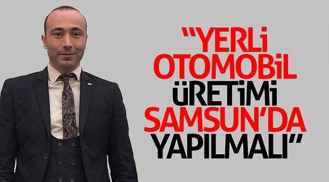 """Tekin: """"Yerli otomobil üretimi Samsun'da yapılmalı"""""""