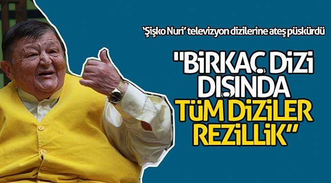 Yeşilçam'ın 'Şişko Nuri'si televizyon dizilerine ateş püskürdü