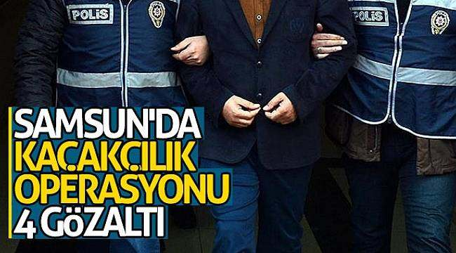 Samsun'da kaçakçılık operasyonu: 4 gözaltı