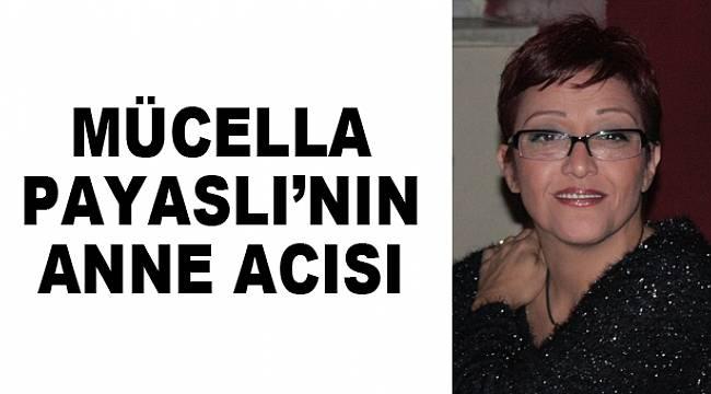 MÜCELLA PAYASLI'NIN ANNE ACISI
