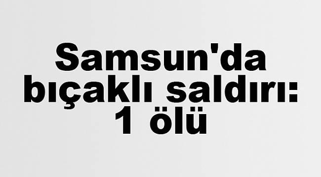Samsun'da bıçaklı saldırı: 1 ölü