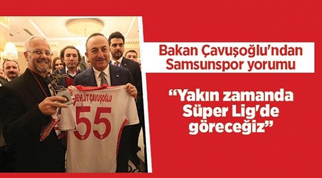 Bakan Çavuşoğlu:Samsunspor'uSüper Lig'de göreceğiz'