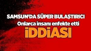Samsun'da süper bulaştırıcı iddiası