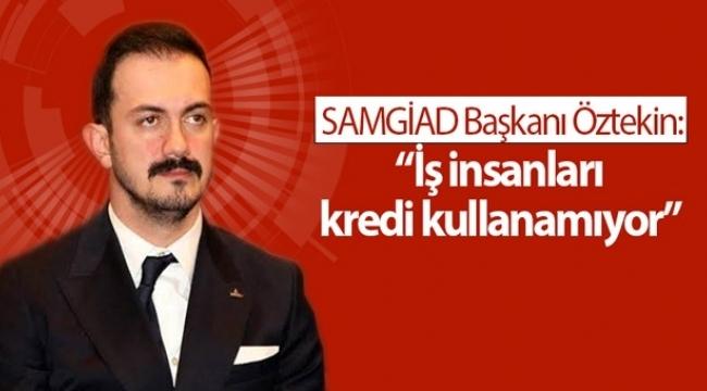 SAMGİAD Başkanı Öztekin: İş insanları kredi kullanamıyor