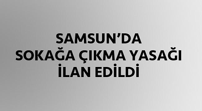 Samsun'da sokağa çıkma yasağı ilan edildi!