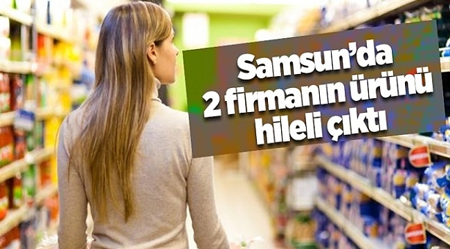 Samsun Haber - Samsun'da 2 firmanın ürünü hileli çıktı