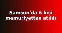Samsun'da 6 kişi memuriyetten atıldı