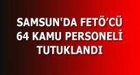 SAMSUN'DA 64 KAMU PERSONELİ TUTUKLANDI