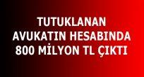Samsun'da Tutuklanan Avukatın Hesabında: 800 Milyon TL!