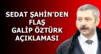 SEDAT ŞAHİN'DEN FLAŞ GALİP ÖZTÜRK AÇIKLAMASI
