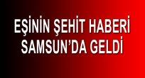 ŞEHİT EŞİ HABERİ SAMSUN'DA ALDI